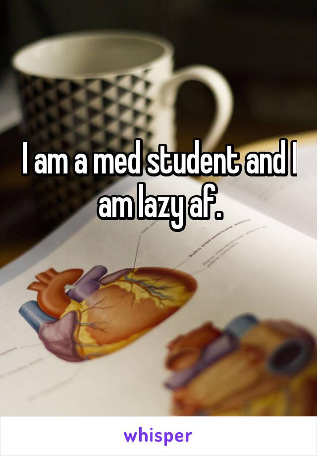 I am a med student and I am lazy af.