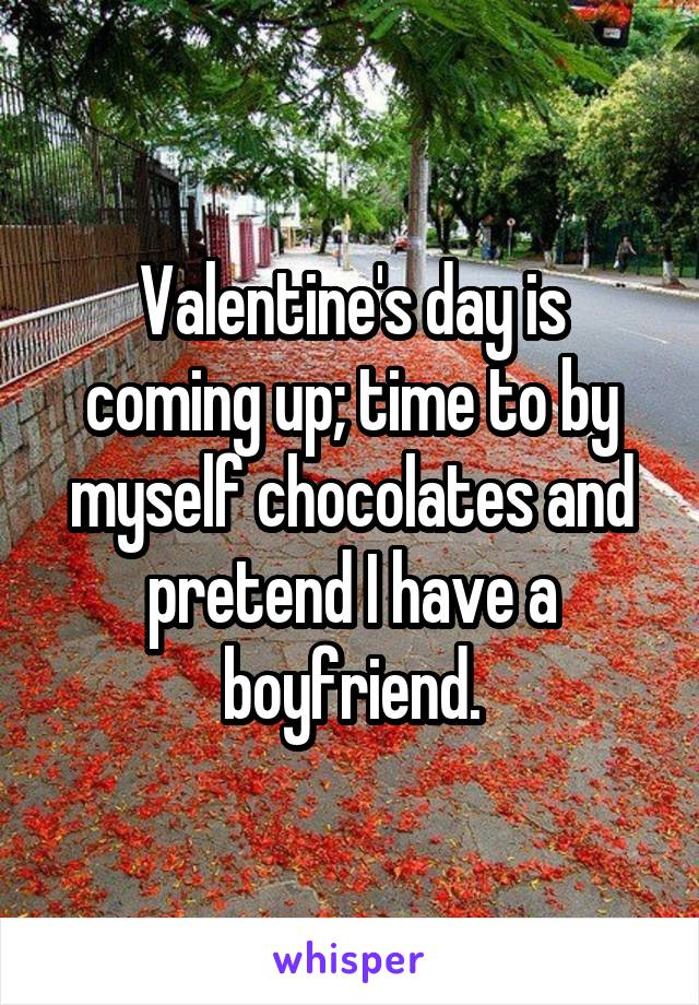 Valentine's day is coming up; time to by myself chocolates and pretend I have a boyfriend.