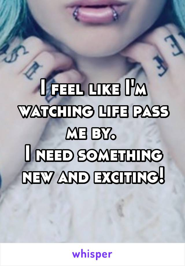 I feel like I'm watching life pass me by.  I need something new and exciting!