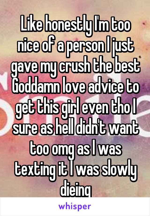 Like honestly I'm too nice of a person I just gave my crush the best Goddamn love advice to get this girl even tho I sure as hell didn't want too omg as I was texting it I was slowly dieing
