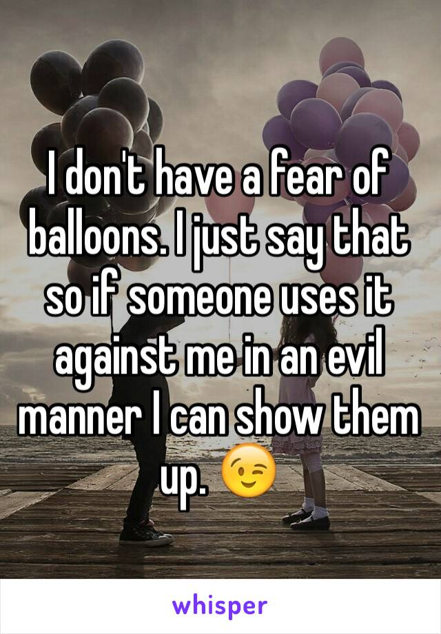 I don't have a fear of balloons. I just say that so if someone uses it against me in an evil manner I can show them up. 😉