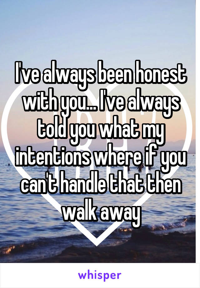 I've always been honest with you... I've always told you what my intentions where if you can't handle that then walk away