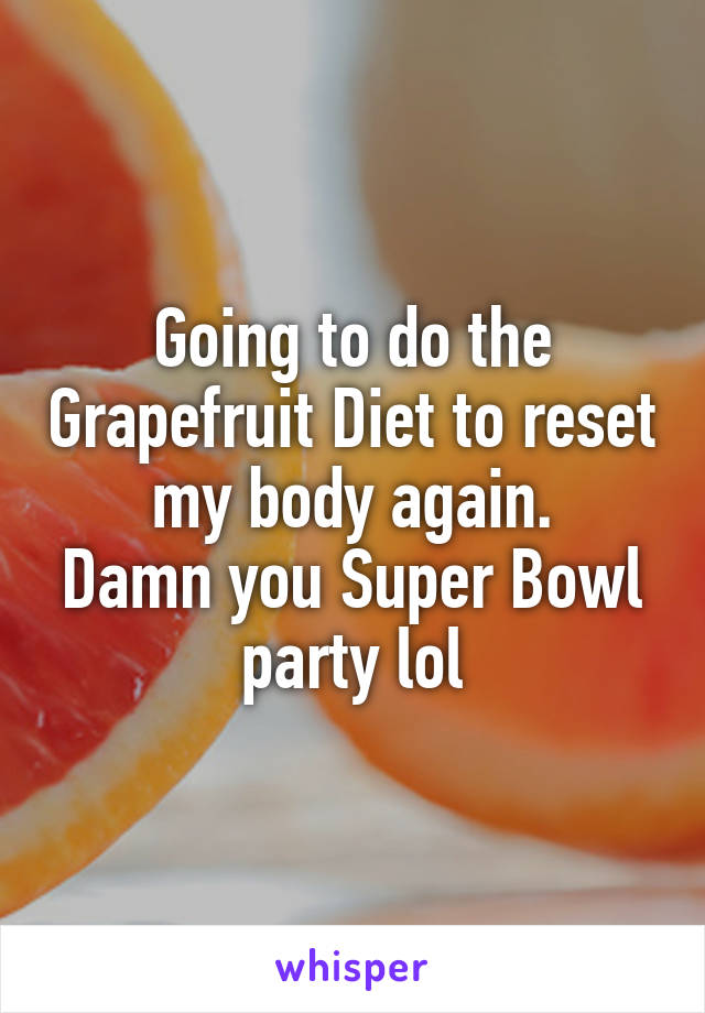 Going to do the Grapefruit Diet to reset my body again. Damn you Super Bowl party lol