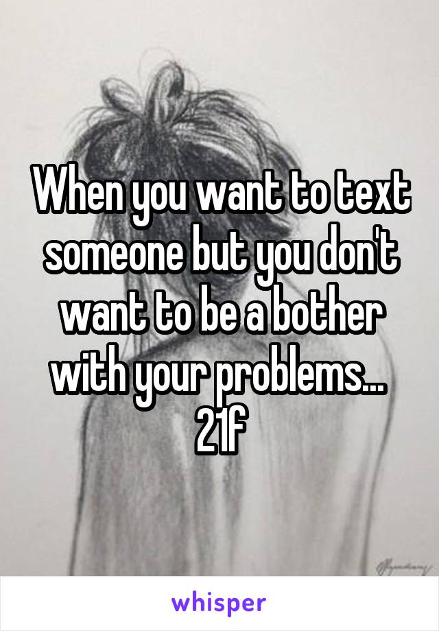 When you want to text someone but you don't want to be a bother with your problems...  21f