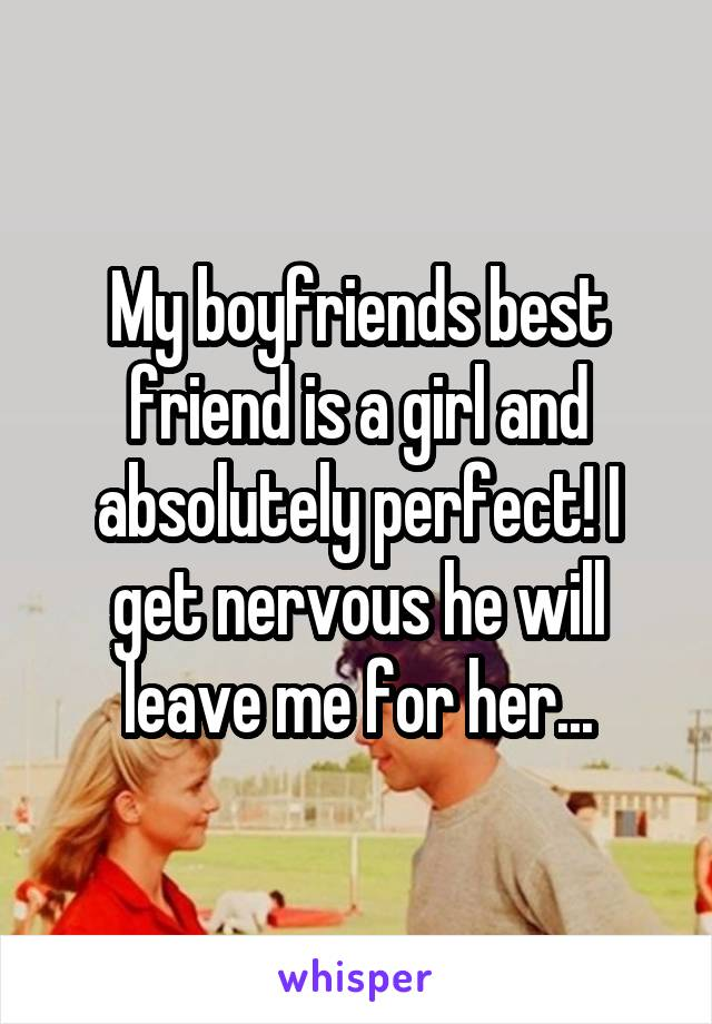 My boyfriends best friend is a girl and absolutely perfect! I get nervous he will leave me for her...