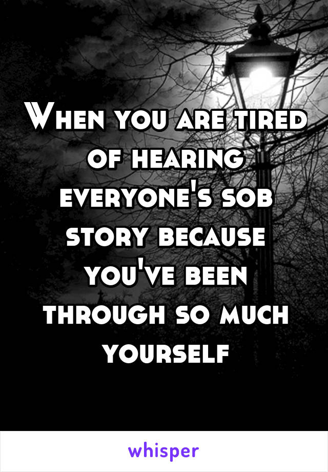 When you are tired of hearing everyone's sob story because you've been through so much yourself