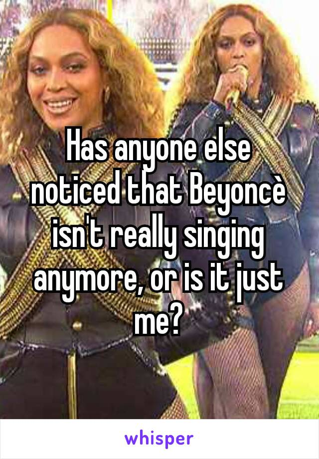 Has anyone else noticed that Beyoncè isn't really singing anymore, or is it just me?