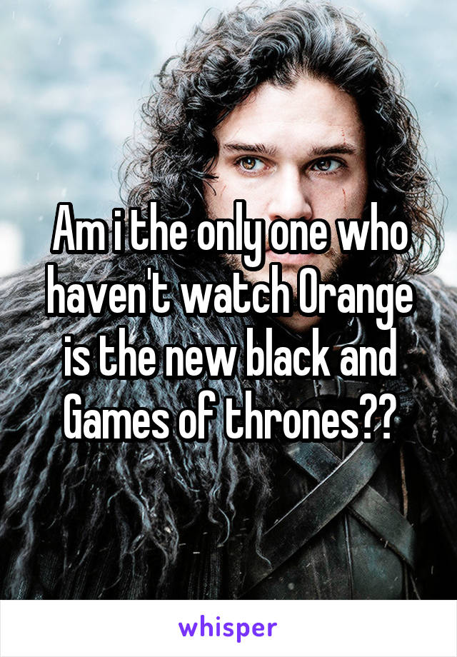 Am i the only one who haven't watch Orange is the new black and Games of thrones??