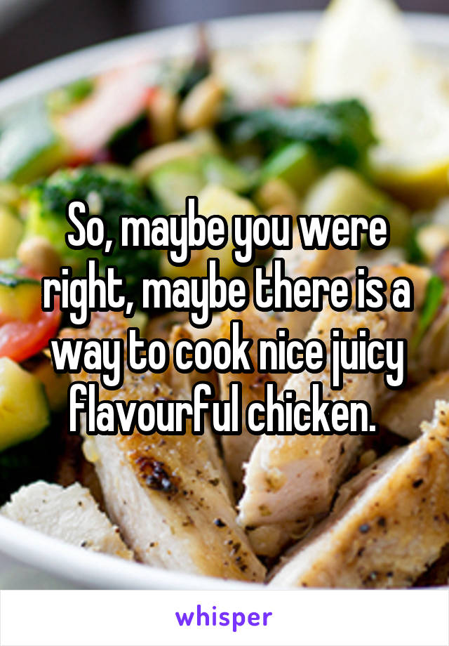 So, maybe you were right, maybe there is a way to cook nice juicy flavourful chicken.