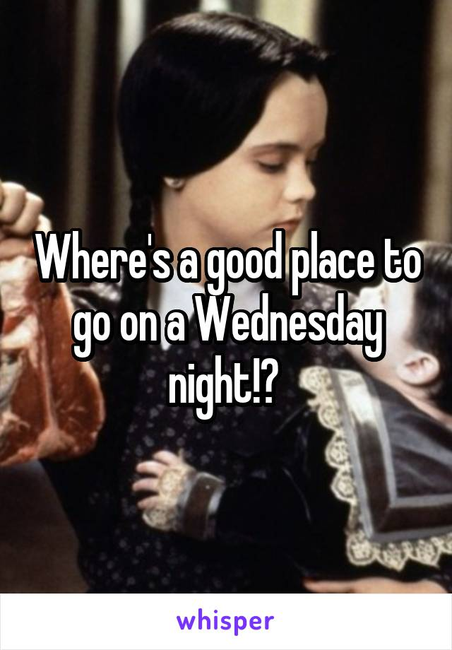 Where's a good place to go on a Wednesday night!?