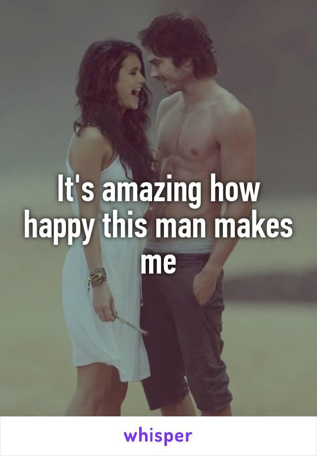 It's amazing how happy this man makes me