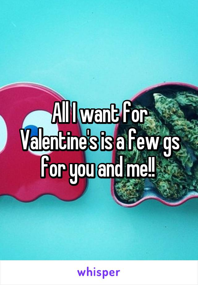 All I want for Valentine's is a few gs for you and me!!