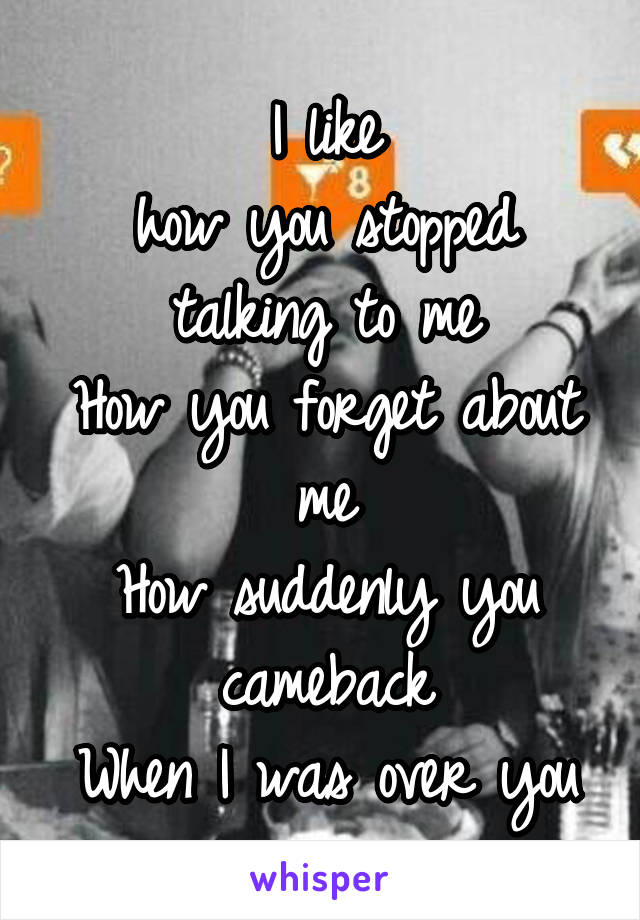 I like how you stopped talking to me How you forget about me How suddenly you cameback When I was over you