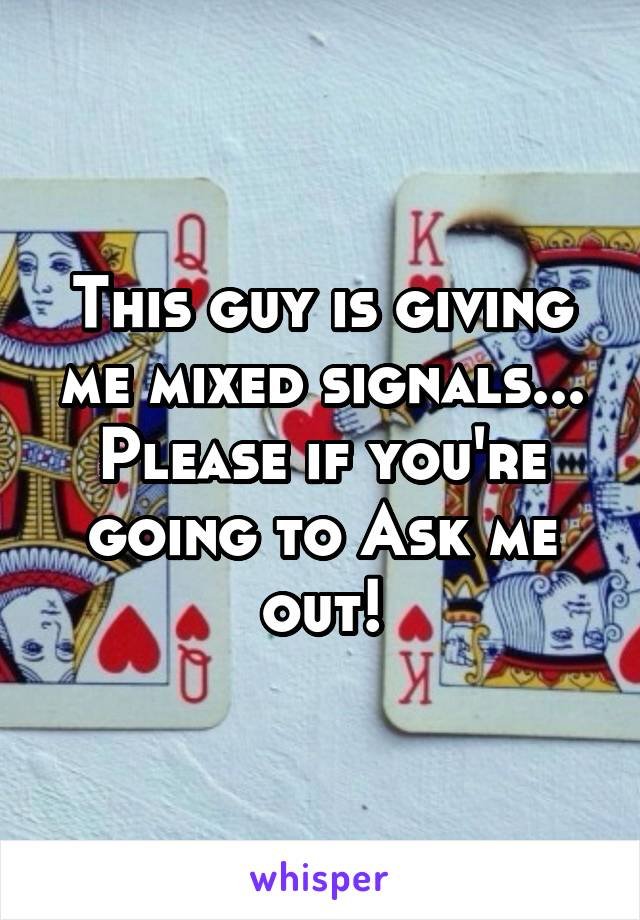 This guy is giving me mixed signals... Please if you're going to Ask me out!