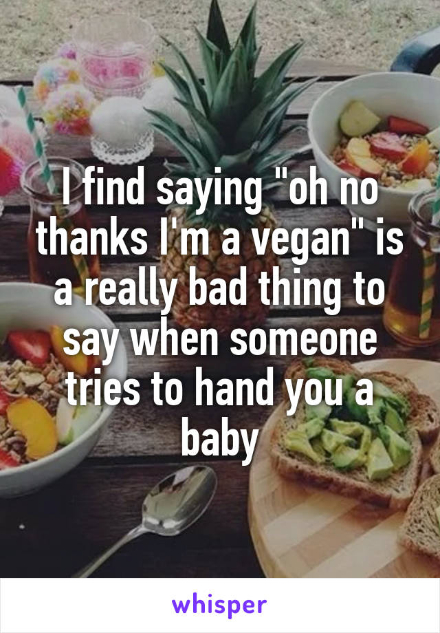 """I find saying """"oh no thanks I'm a vegan"""" is a really bad thing to say when someone tries to hand you a baby"""