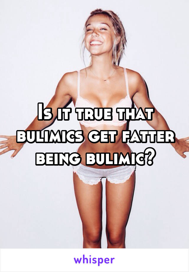 Is it true that bulimics get fatter being bulimic?