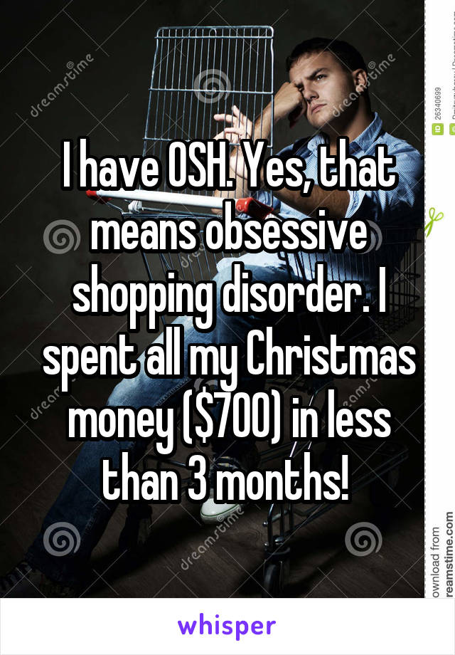 I have OSH. Yes, that means obsessive shopping disorder. I spent all my Christmas money ($700) in less than 3 months!