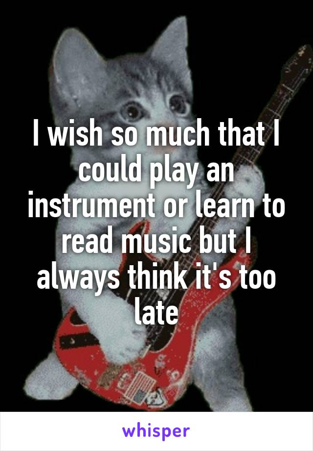I wish so much that I could play an instrument or learn to read music but I always think it's too late