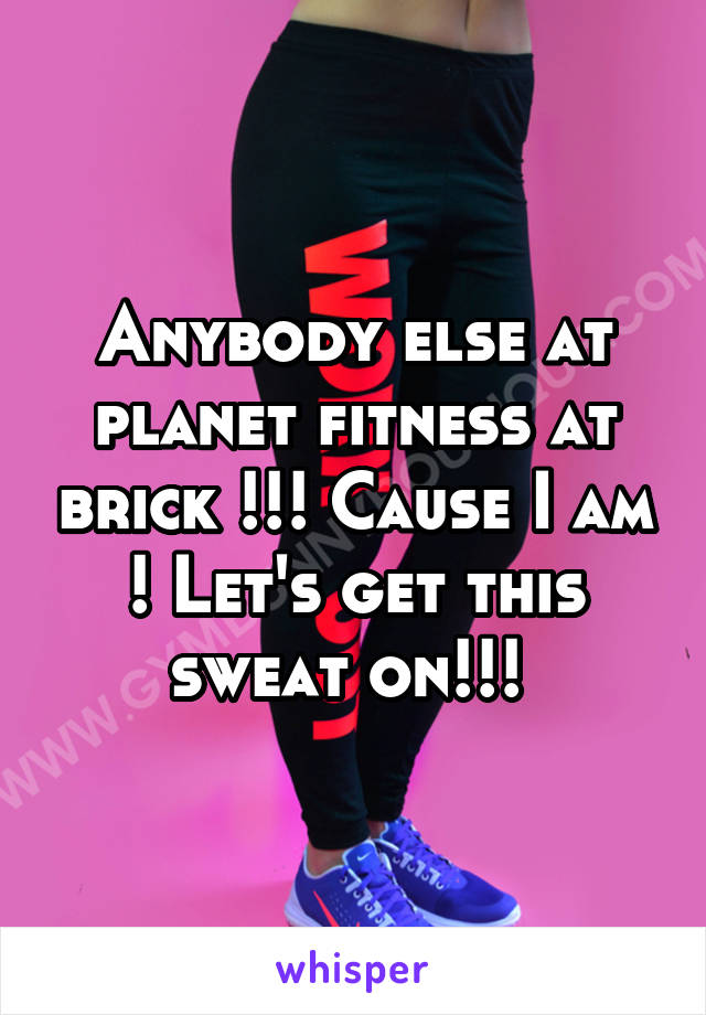 Anybody else at planet fitness at brick !!! Cause I am ! Let's get this sweat on!!!