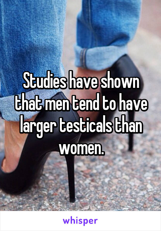 Studies have shown that men tend to have larger testicals than women.
