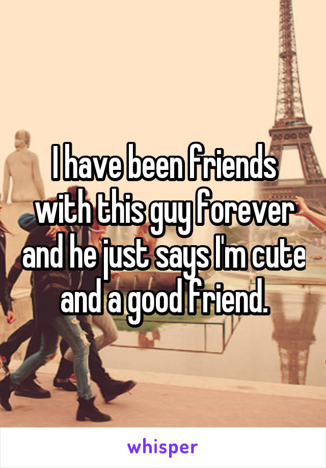 I have been friends with this guy forever and he just says I'm cute and a good friend.