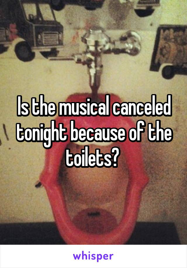 Is the musical canceled tonight because of the toilets?