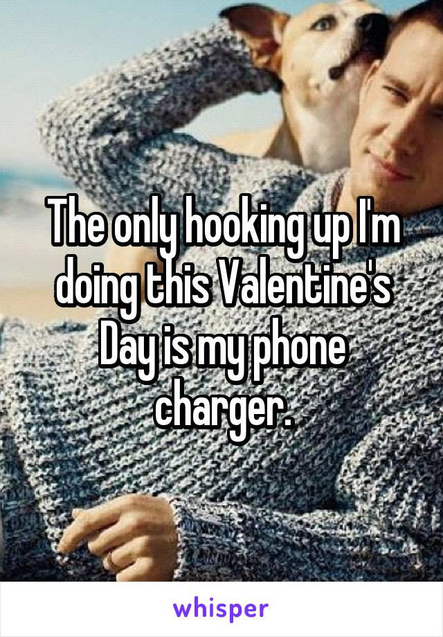 The only hooking up I'm doing this Valentine's Day is my phone charger.