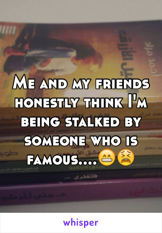 Me and my friends honestly think I'm being stalked by someone who is famous....😁😫