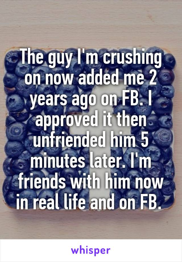 The guy I'm crushing on now added me 2 years ago on FB. I approved it then unfriended him 5 minutes later. I'm friends with him now in real life and on FB.