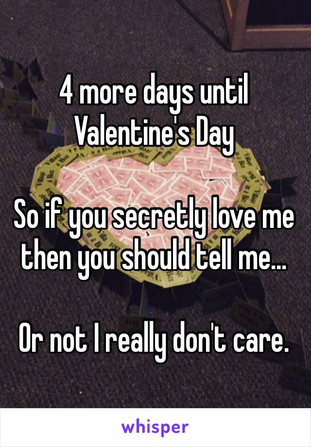 4 more days until Valentine's Day  So if you secretly love me then you should tell me...  Or not I really don't care.