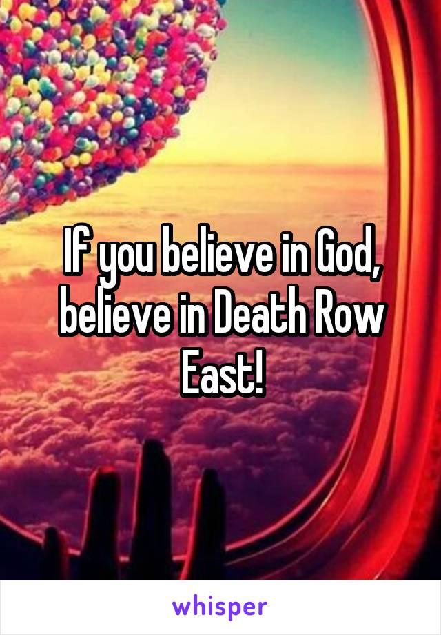 If you believe in God, believe in Death Row East!