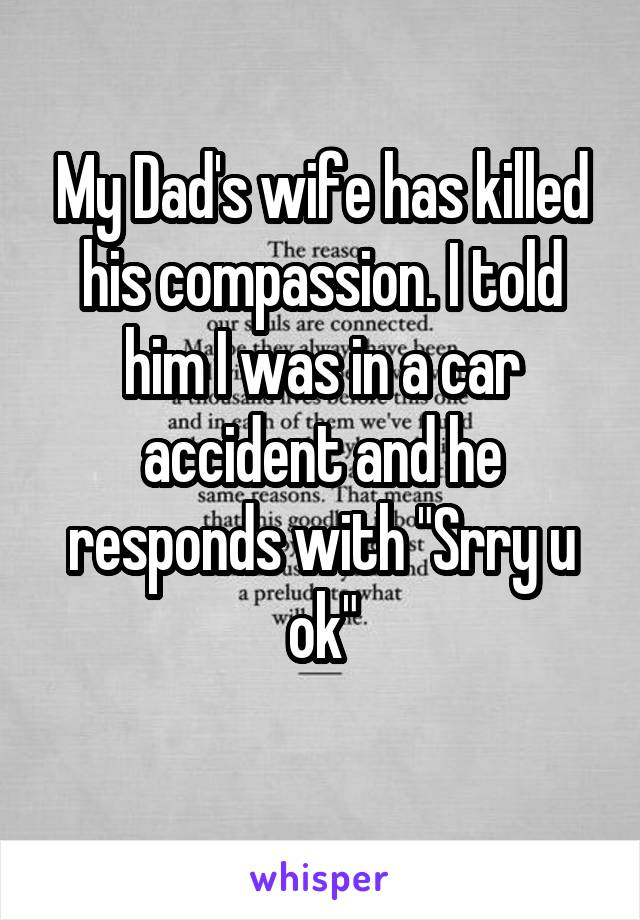 """My Dad's wife has killed his compassion. I told him I was in a car accident and he responds with """"Srry u  ok"""""""