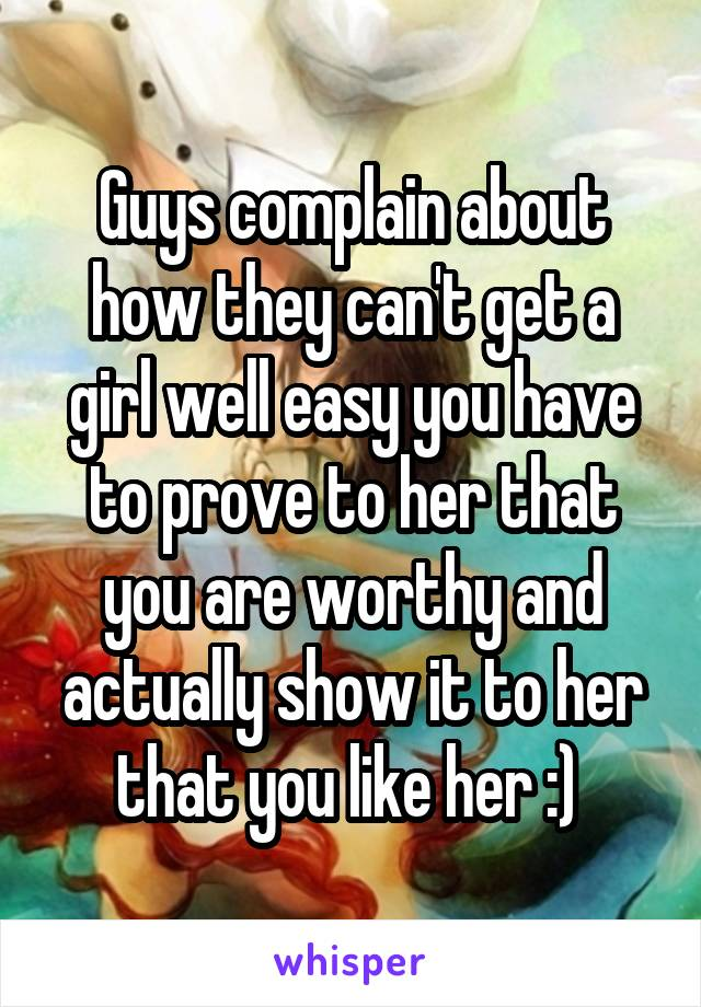 Guys complain about how they can't get a girl well easy you have to prove to her that you are worthy and actually show it to her that you like her :)