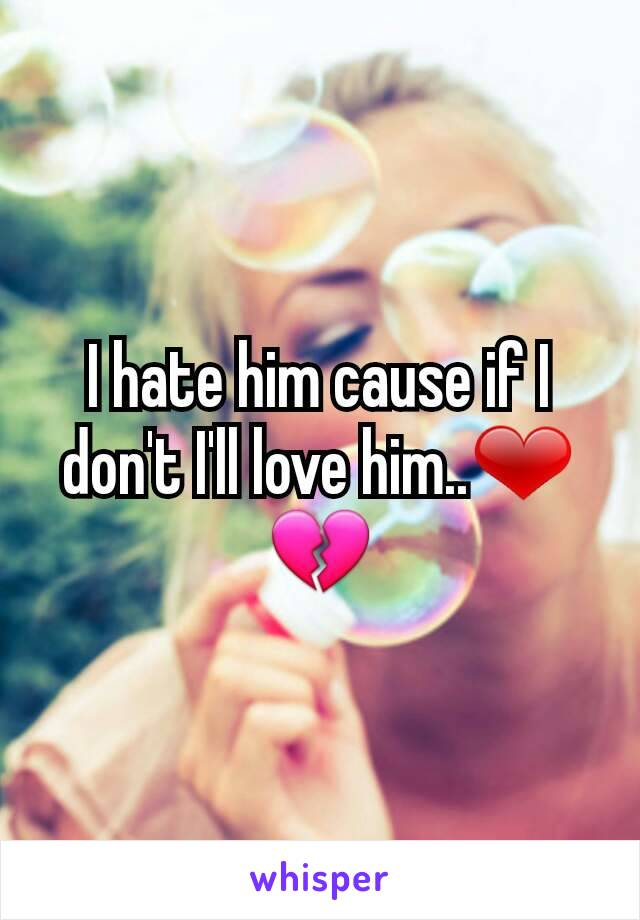 I hate him cause if I don't I'll love him..❤💔