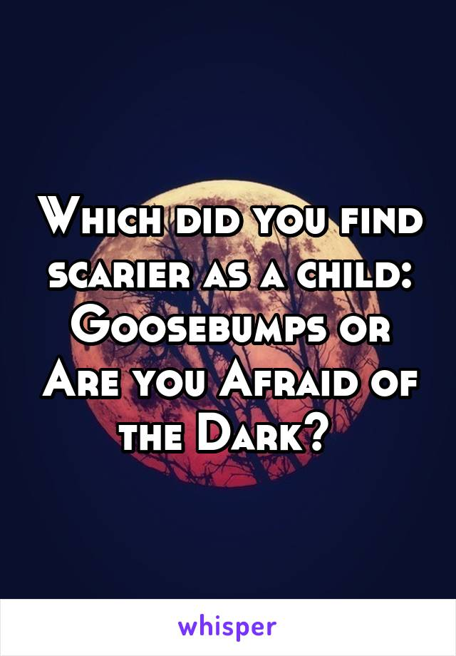Which did you find scarier as a child: Goosebumps or Are you Afraid of the Dark?