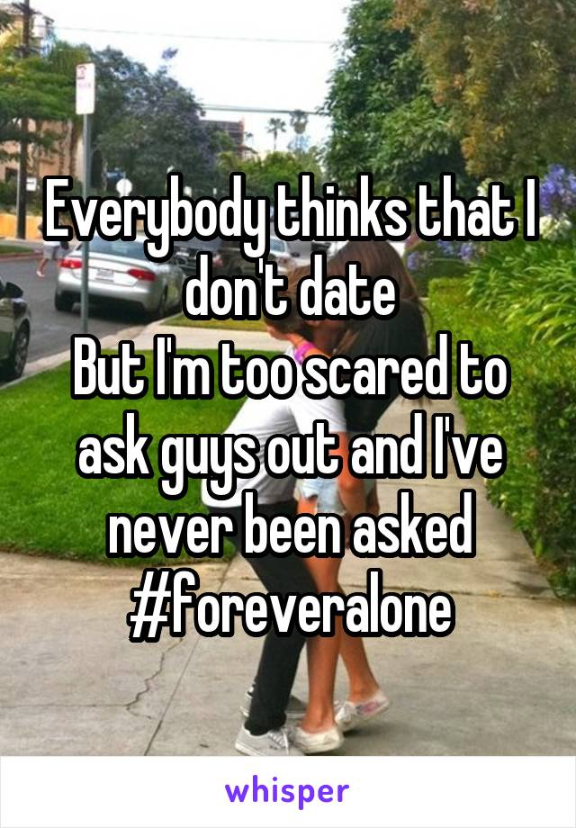 Everybody thinks that I don't date But I'm too scared to ask guys out and I've never been asked #foreveralone