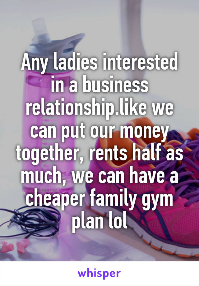 Any ladies interested in a business relationship.like we can put our money together, rents half as much, we can have a cheaper family gym plan lol
