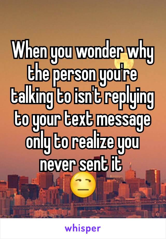 When you wonder why the person you're talking to isn't replying to your text message only to realize you never sent it  😒