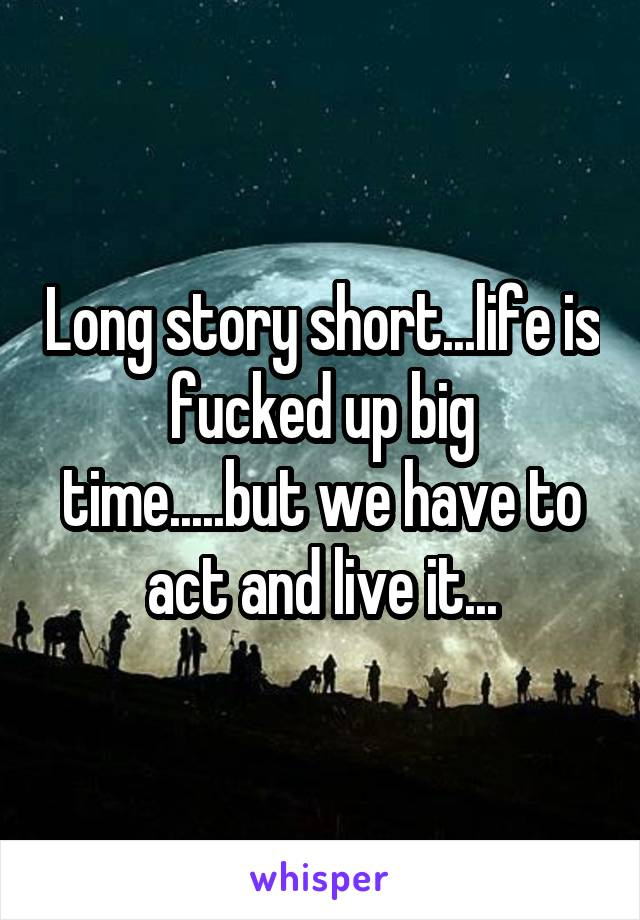 Long story short...life is fucked up big time.....but we have to act and live it...
