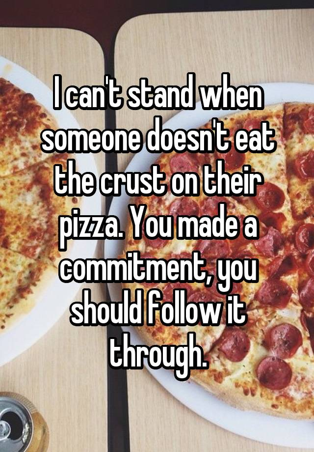 I can't stand when someone doesn't eat the crust on their pizza. You made a commitment, you should follow it through.