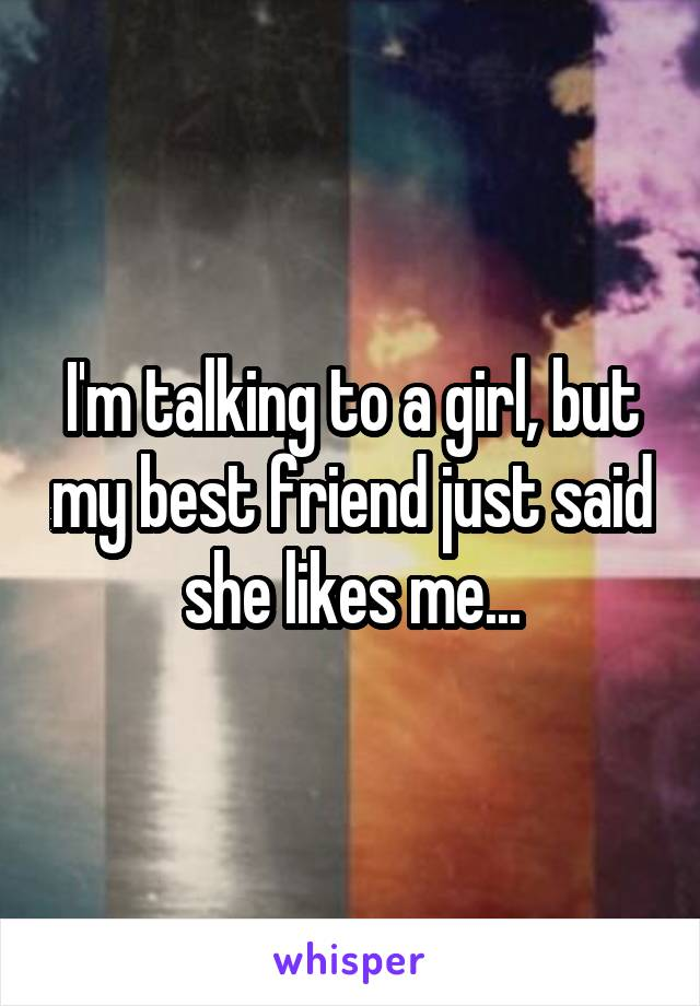 I'm talking to a girl, but my best friend just said she likes me...