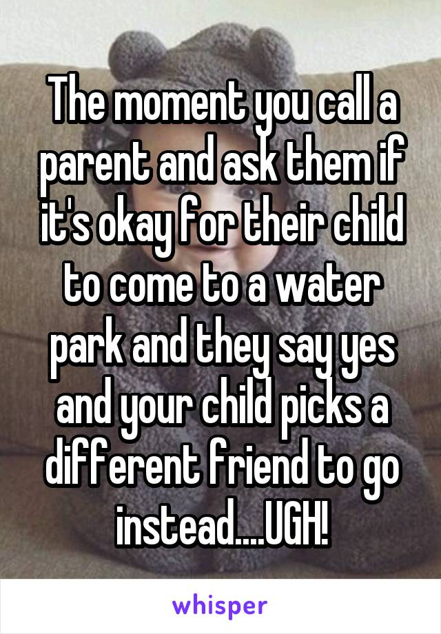 The moment you call a parent and ask them if it's okay for their child to come to a water park and they say yes and your child picks a different friend to go instead....UGH!