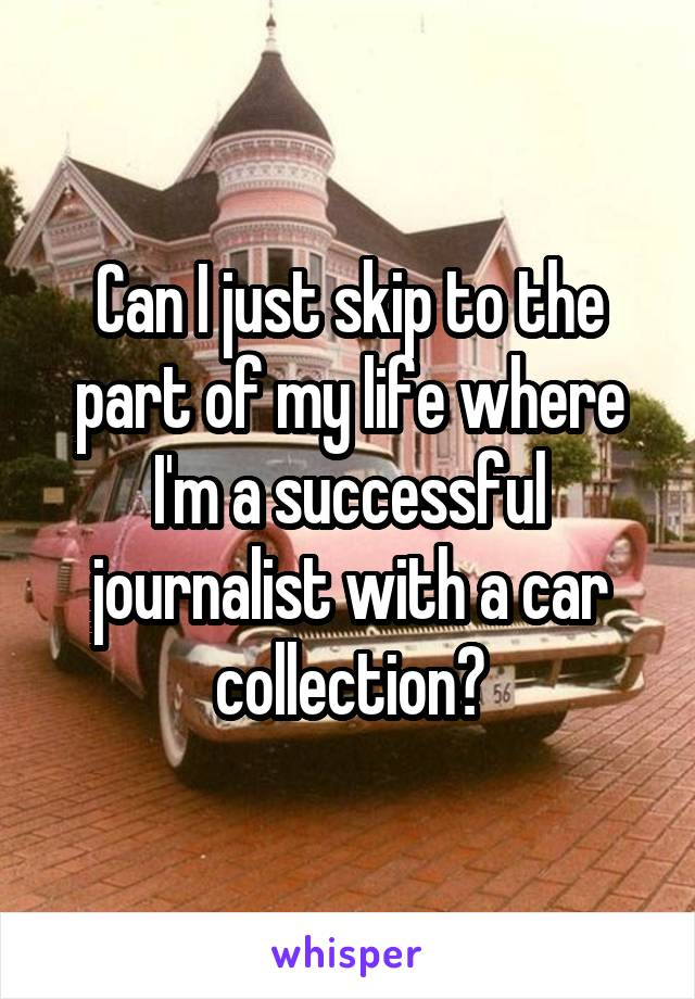 Can I just skip to the part of my life where I'm a successful journalist with a car collection?