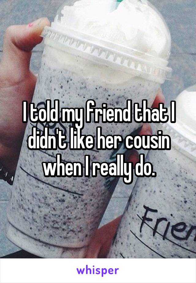 I told my friend that I didn't like her cousin when I really do.