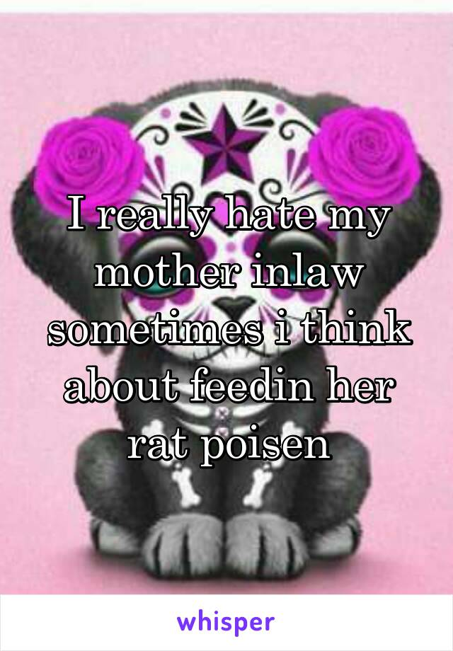 I really hate my mother inlaw sometimes i think about feedin her rat poisen