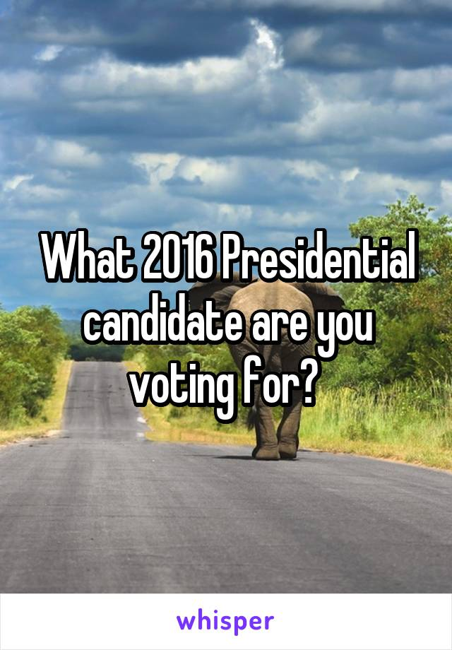 What 2016 Presidential candidate are you voting for?