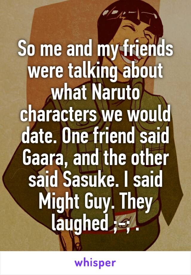 So me and my friends were talking about what Naruto characters we would date. One friend said Gaara, and the other said Sasuke. I said Might Guy. They laughed ;-; .