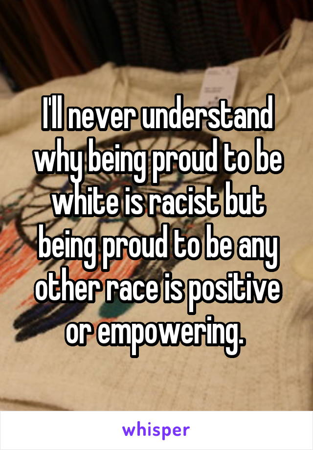 I'll never understand why being proud to be white is racist but being proud to be any other race is positive or empowering.
