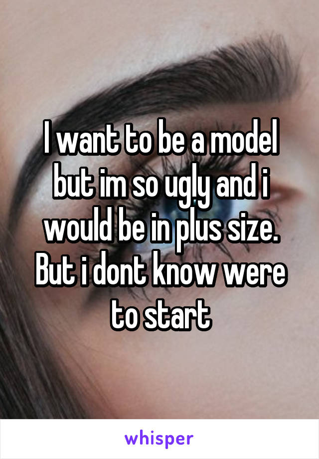 I want to be a model but im so ugly and i would be in plus size. But i dont know were to start