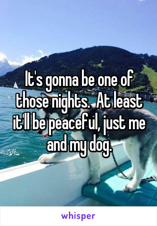 It's gonna be one of those nights.  At least it'll be peaceful, just me and my dog.